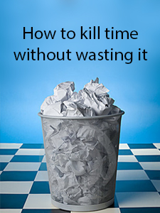 how to kill time without wasting it